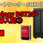 【リモートワーク・SOHO】Synology DS720+ 導入記 ②